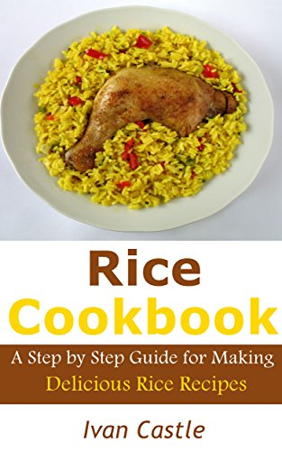 Rice Cookbook: A Step by Step Guide for Making Delicious Rice Recipes