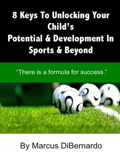"""8 Keys To Unlocking Your Child?s  Potential & Development In Sports & Beyond: """"There Is A Formula For Success."""" pdf"""