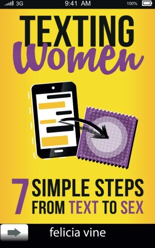 Texting Women: 7 Simple Steps From Text to Sex (Flirty Texts, Texting Girls, How To Text Girls, Art Seduction, How to Seduce a Woman, Funny Text, Pick ... Pick Up Lines, Picking Up Women) (Volume 1)