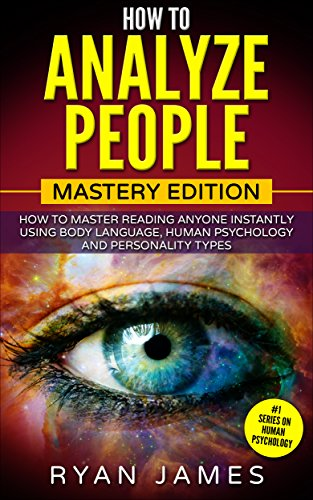 How to Analyze People: Mastery Edition - How to Master Reading Anyone Instantly Using Body Language, Human Psychology and Personality Types (How to Analyze People Series Book 2) by [James, Ryan]