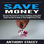 Save Money: Discover the Secrets for Successful Money Saving That Teach You How to Keep to Your Budget Every Time   Anthony Stacey