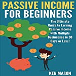 Passive Income for Beginners: The Ultimate Guide to Earning Passive Income and Making Money Online in 30 Days or Less! | Ken Mason