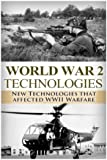 World War II: New Technologies: Technologies That Affected WWII Warfare (The Stories of WWII) (Volume 23)