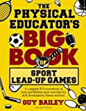 The Physical Educator's Big Book of Sport Lead-Up Games: A complete K-8 sourcebook of team and lifetime sport activities for skill development, fitness and fun!