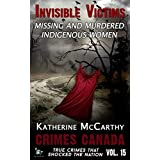 Invisible Victims: Missing & Murdered Indigenous Women (Crimes Canada: True Crimes That Shocked The Nation Book 15)
