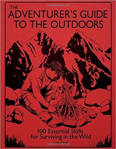 The Adventurer's Guide to the Outdoors: 100 Essential Skills for Surviving in the Wild