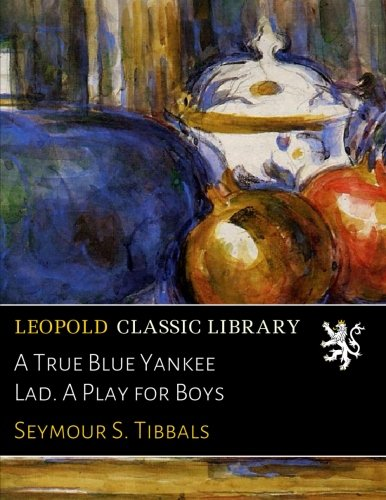 Read Online A True Blue Yankee Lad. A Play for Boys pdf