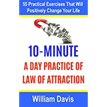 Law of Attraction: 10-Minute Practice A Day Of The Law Of Attraction: 55 Practical Exercises That Will Positively Change Your Life (Law of attraction exercises)