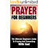 Prayer For Beginners: The Ultimate Beginners Guide To Praying And Connecting With God