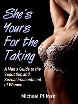She's Yours For The Taking: A Man's Guide to the Seduction and Sexual Enchantment of Women by [Pilinski, Michael]
