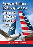 American Airlines, Us Airways and the Creation of the World's Largest Airline, Ted Reed and Dan Reed, 0786477830