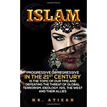 Islam:Progressive or Regressive in the 21st century is the topic of our time and Defeating the threat of global terrorism, Ideology, ISIS, the west and their allies  (Quran, Sharia, Hadiths,)