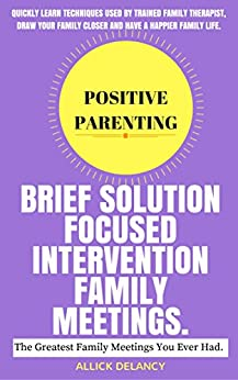 Brief Solution Focused Intervention Family Meeting: The Greatest Family Meetings You Ever Had. (Positive Parenting) by [Delancy, Allick]