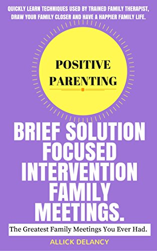Brief Solution Focused Intervention Family Meeting: The Greatest Family Meetings You Ever Had. (Positive Parenting)