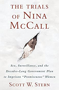 """The Trials of Nina McCall: Sex, Surveillance, and the Decades-Long Government Plan to Imprison """"Promiscuous"""" Women by [Stern, Scott W.]"""