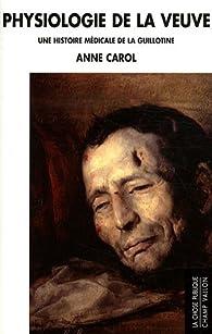 Physiologie de la Veuve : Une histoire médicale de la guillotine par Anne Carol