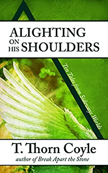 Alighting on His Shoulders: Ten Tales From Sideways Worlds by [Coyle, T. Thorn]