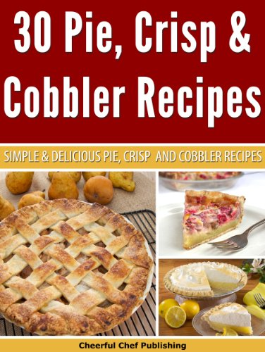 30 Pie, Crisp and Cobbler Recipes - Simple and Delicious Pie, Crisp and Cobbler Recipes (Pie Recipes, Crisp Recipes, Cobbler Recipes, Pie Cookbooks, Delicious Pie Recipes Book 1) by [Chef, Cheerful]