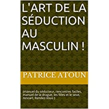L'art de la séduction au masculin !: (manuel du séducteur, rencontres faciles, manuel de la drague, les filles et le sexe, rencart, Rendez-Vous ) (French Edition)