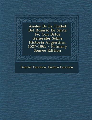 Anales De La Ciudad Del Rosario De Santa Fe, Con Datos Generales Sobre Historia Argentina, 1527-1865 - Primary Source Edition (Spanish Edition) [Gabriel Carrasco - Eudoro Carrasco] (Tapa Blanda)