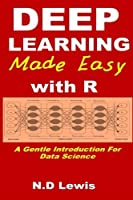 Deep Learning Made Easy with R: A Gentle Introduction For Data Science Front Cover
