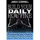 Build Your Daily Routine: A Short Step-by-Step Guide - How to Find Focus - Increase Productivity at Work. Just Read It and Do It!