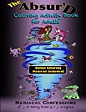 The Absurd Coloring Activity Book for Adults: Maniacal Confessions of J.A. Early Riser & T.J. Crayons (Maniacal Confessions Coloring Books) (Volume 1)