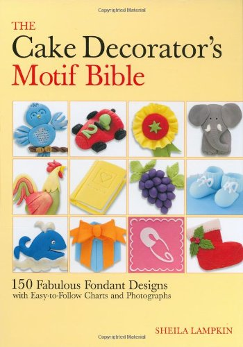 The Cake Decorator's Motif Bible: 150 Fabulous Fondant Designs with Easy-to-Follow Charts and Photographs by Sheila Lampkin