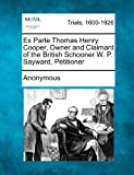 Ex Parte Thomas Henry Cooper, Owner and Claimant of the British Schooner W. P. Sayward, Petitioner, Anonymous, 1275106994