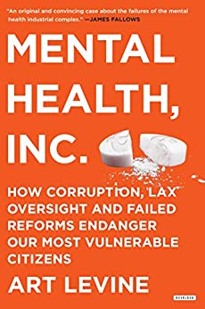 Mental Health Inc: How Corruption, Lax Oversight and Failed Reforms Endanger Our Most Vulnerable Citizens by [Levine, Art]