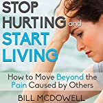 Stop Hurting and Start Living: How to Move Beyond the Pain Caused by Others | Bill McDowell