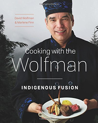 Cooking with the Wolfman: Indigenous Fusion by David Wolfman, Marlene Finn