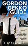 Gordon Gekko Guide: Life Lessons, Investing Secrets and Timeless Style from a Wall Street Billionaire, S. Rothschild, 1497560969