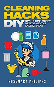 Cleaning Hacks: Saving Time, Money, Health and the Environment DIY (Cleaning, Organizing, Natural cleaning, Cleaning Hacks, Declutter, House cleaning, Efficient cleaning) by [Philipps, Rosemary]