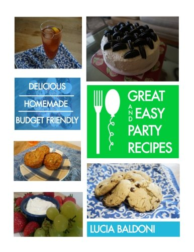 Great and Easy Party Recipes: Delicious, Homemade, Budget Friendly Party Food by Lucia Baldoni