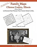 Family Maps of Clinton County, Illinois, Deluxe Edition : With Homesteads, Roads, Waterways, Towns, Cemeteries, Railroads, and More, Boyd, Gregory A., 1420310763