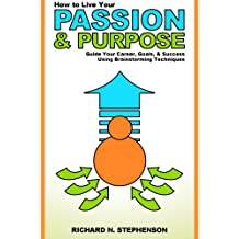 How to Find Your Passion & Purpose in Life: Guide Your Career, Goals, & Success Using Brainstorming Techniques (Be Your Own Life Coach Series Book 2)