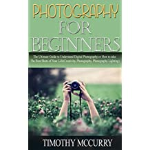 Photography for beginners: The Ultimate Guide to Digital Photography or How to take The Best Shots of Your Life (Creativity, Photography, Photography Lighting)