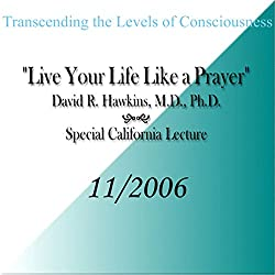 Transcending the Levels of Consciousness: Live Your Life Like a Prayer