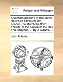 A Sermon Preach'D in the Parish-Church of Christ-Church, London, on March the Third, 1707/8 at the Funeral of the Rev Tho Staynoe, by J Adams, John Adams, 1170456731