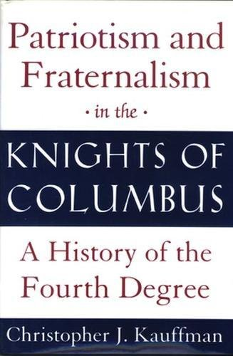 Patriotism and Fraternalism in the Knights of Columbus: A History of the Fourth Degree