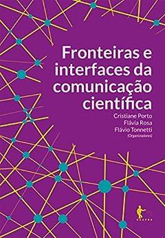 Fronteiras e interfaces da comunicação científica por [Porto, Cristiane, Rosa, Flávia, Tonnetti, Flávio]