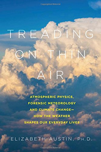 Treading on Thin Air: Atmospheric Physics, Forensic Meteorology, and Climate Change: How Weather Shapes Our Everyday Liv