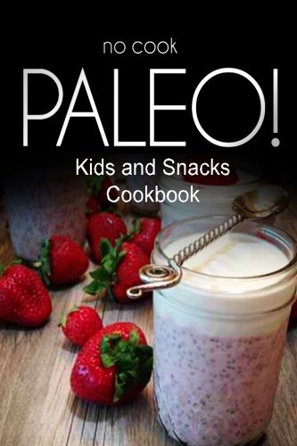 No-Cook Paleo! - Kids and Snacks Cookbook: Ultimate Caveman cookbook series, perfect companion for a low carb lifestyle, and raw diet food lifestyle by Ben Plus Publishing No-Cook Paleo Series