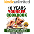 10 Years Younger Cookbook Create Your Total Transformation - Look and Feel Younger - Maximise Your Wellbeing: Rejuvenate By Eating Delicious Food - 250 ... Recipes (Ultimate Health and Fitness Guide)