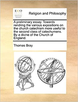 A preliminary essay. Towards rendring the various expositions on the church catechism more useful to the second class of catechumens. By a divine of the Church of England.