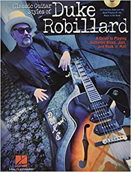 Classic Guitar Styles Of Duke Robillard: A Guide To Playing Authentic Blues, Jazz And Rock 'n' Roll por Duke Robillard