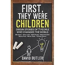 First, They Were Children: Origin Stories of 7 People Who Changed the World: Bill Gates - Steve Jobs - Walt Disney - Albert Einstein - Henry Ford - Nikola Tesla - Thomas Edison