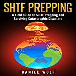 SHTF Prepping: A Field Guide on SHTF Prepping and Surviving Catastrophic Disasters | Daniel Wolf