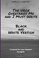The Urge Overtakes Me and I Must Write - Black and White Version